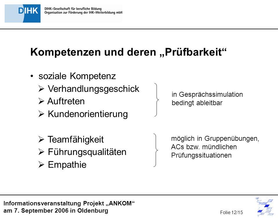 Informationsveranstaltung Projekt ANKOM am 7. September 2006 in Oldenburg Kompetenzen und deren Prüfbarkeit soziale Kompetenz Verhandlungsgeschick Auf
