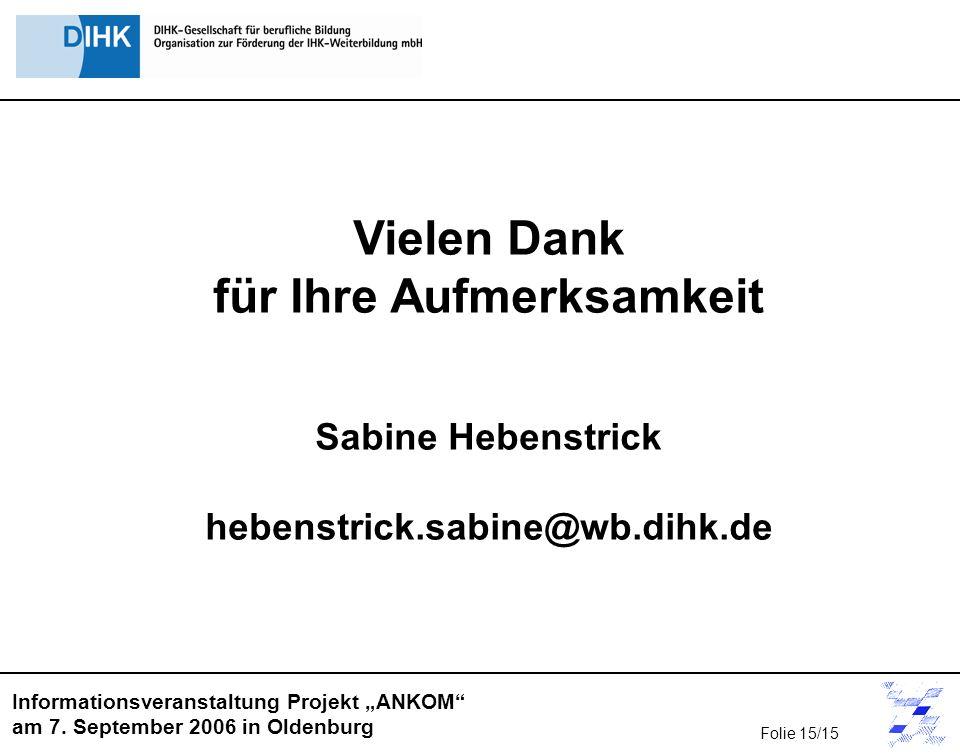 Informationsveranstaltung Projekt ANKOM am 7. September 2006 in Oldenburg Vielen Dank für Ihre Aufmerksamkeit Sabine Hebenstrick hebenstrick.sabine@wb