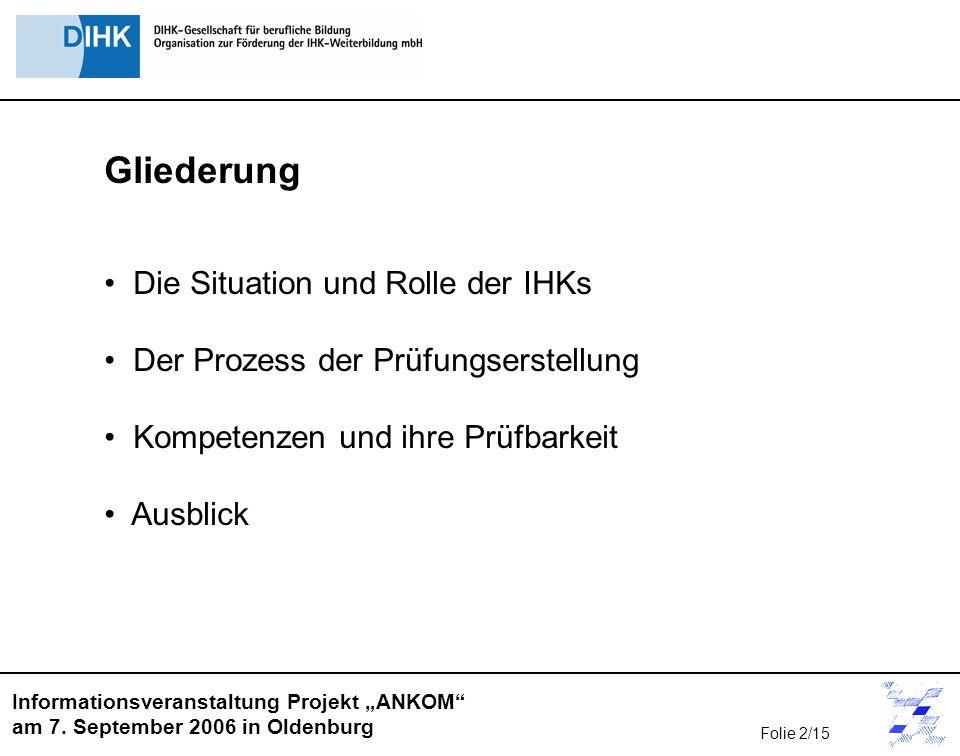 Informationsveranstaltung Projekt ANKOM am 7. September 2006 in Oldenburg Gliederung Die Situation und Rolle der IHKs Der Prozess der Prüfungserstellu