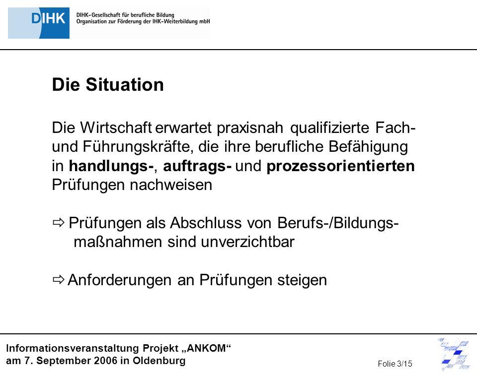 Informationsveranstaltung Projekt ANKOM am 7. September 2006 in Oldenburg Die Situation Die Wirtschaft erwartet praxisnah qualifizierte Fach- und Führ