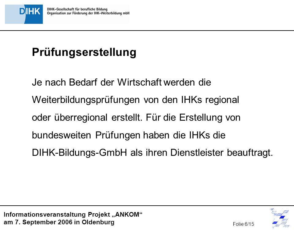 Informationsveranstaltung Projekt ANKOM am 7. September 2006 in Oldenburg Prüfungserstellung Je nach Bedarf der Wirtschaft werden die Weiterbildungspr