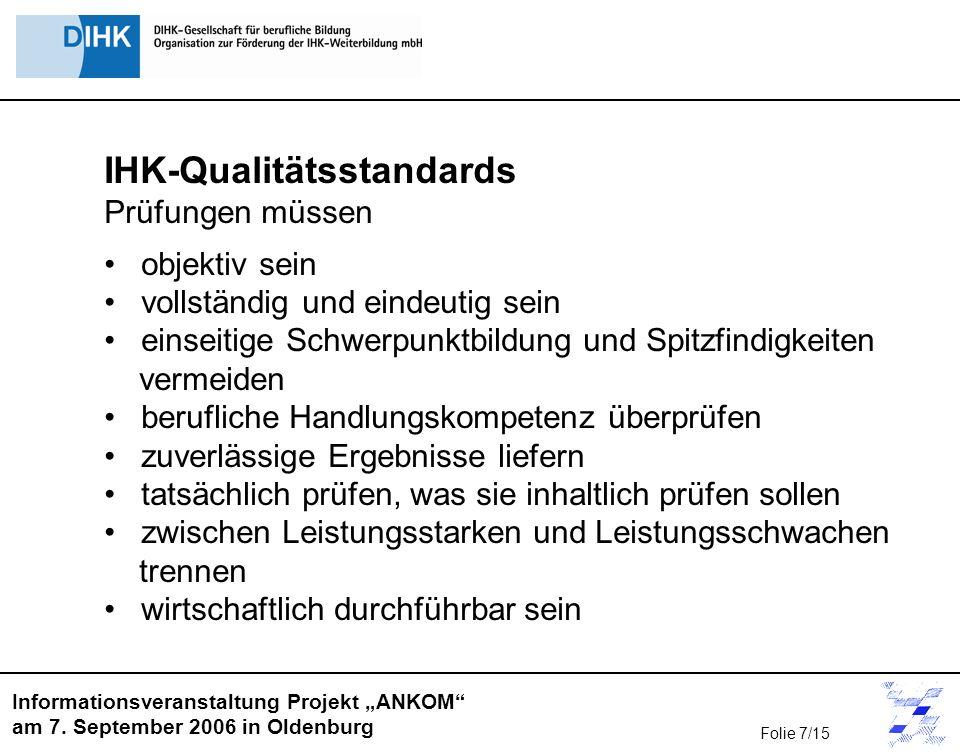Informationsveranstaltung Projekt ANKOM am 7. September 2006 in Oldenburg IHK-Qualitätsstandards Prüfungen müssen objektiv sein vollständig und eindeu