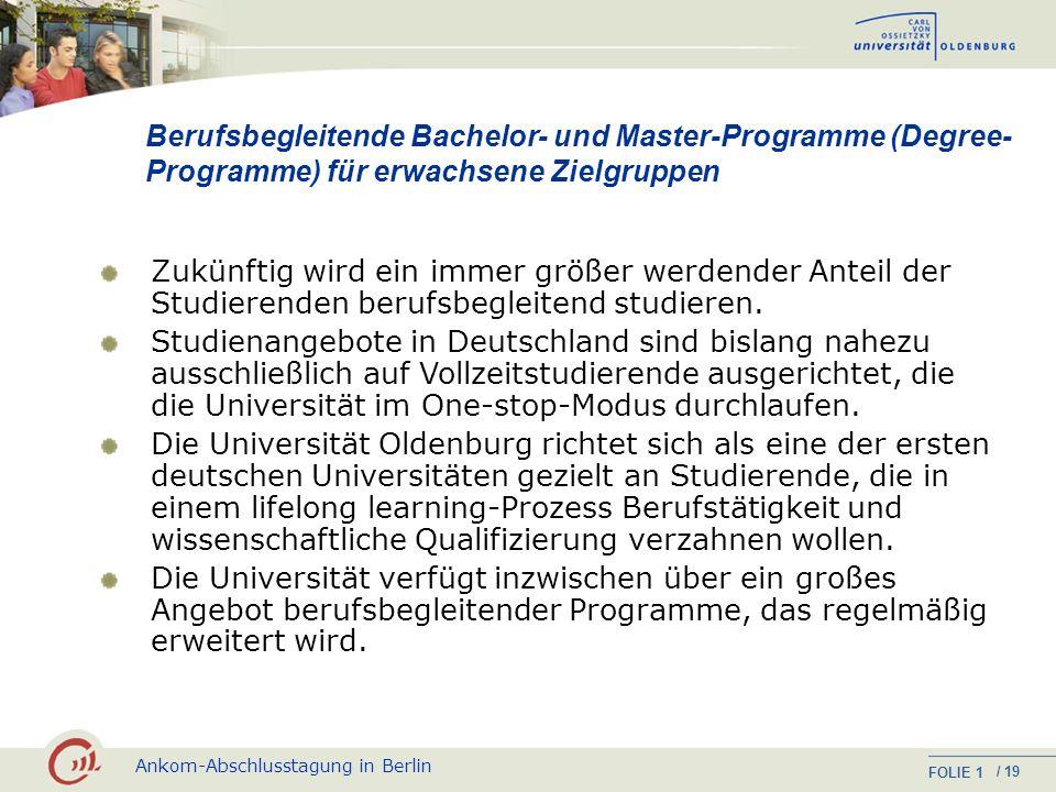 Ankom-Abschlusstagung in Berlin FOLIE / 19 1 Berufsbegleitende Bachelor- und Master-Programme (Degree- Programme) für erwachsene Zielgruppen Zukünftig wird ein immer größer werdender Anteil der Studierenden berufsbegleitend studieren.