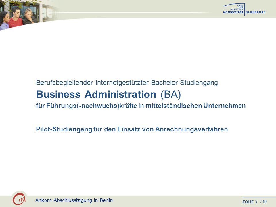 Ankom-Abschlusstagung in Berlin FOLIE / 19 3 Business Administration (BA) Berufsbegleitender internetgestützter Bachelor-Studiengang für Führungs(-nachwuchs)kräfte in mittelständischen Unternehmen Pilot-Studiengang für den Einsatz von Anrechnungsverfahren