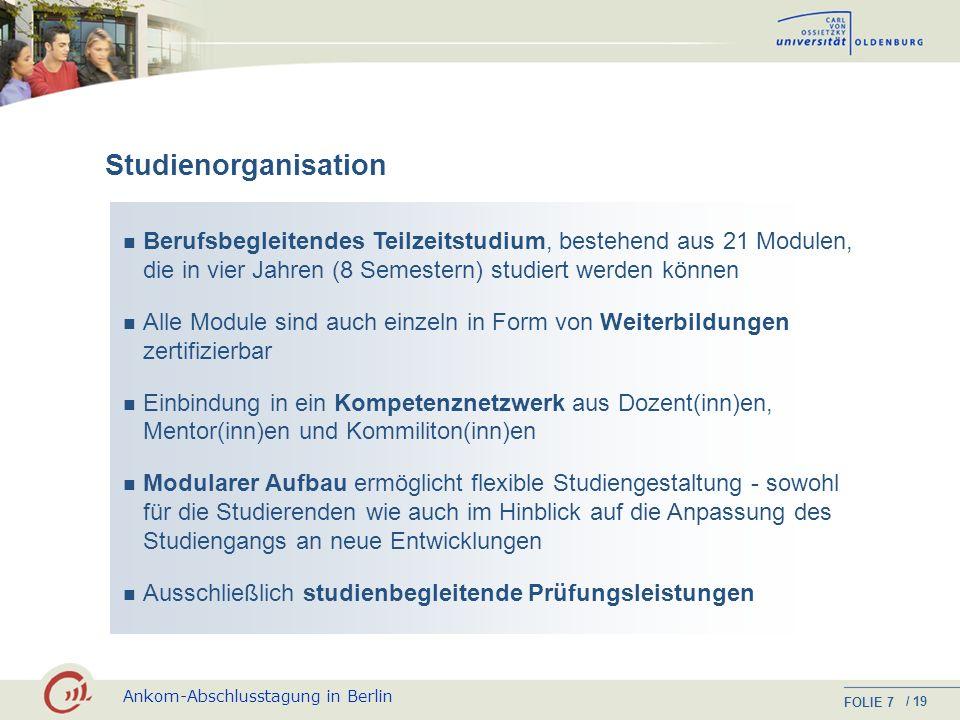 Ankom-Abschlusstagung in Berlin FOLIE / 19 7 Studienorganisation Berufsbegleitendes Teilzeitstudium, bestehend aus 21 Modulen, die in vier Jahren (8 Semestern) studiert werden können Alle Module sind auch einzeln in Form von Weiterbildungen zertifizierbar Einbindung in ein Kompetenznetzwerk aus Dozent(inn)en, Mentor(inn)en und Kommiliton(inn)en Modularer Aufbau ermöglicht flexible Studiengestaltung - sowohl für die Studierenden wie auch im Hinblick auf die Anpassung des Studiengangs an neue Entwicklungen Ausschließlich studienbegleitende Prüfungsleistungen