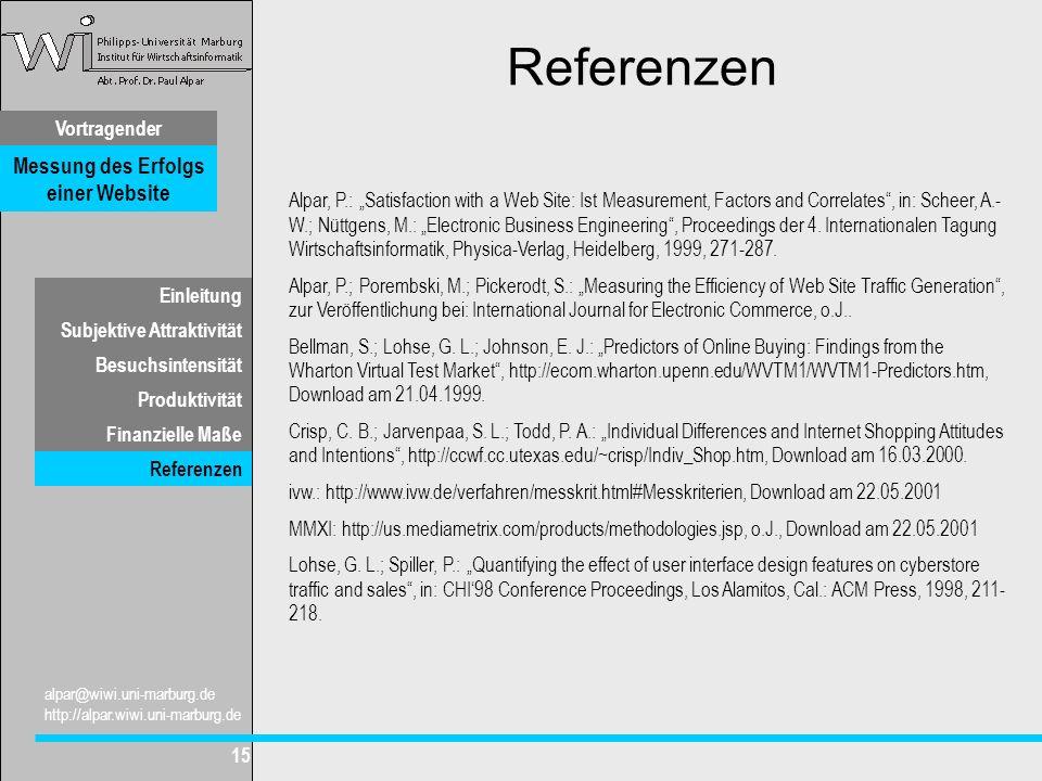 Vortragender Messung des Erfolgs einer Website Subjektive Attraktivität Besuchsintensität Produktivität Finanzielle Maße alpar@wiwi.uni-marburg.de http://alpar.wiwi.uni-marburg.de 15 Einleitung Referenzen Alpar, P.: Satisfaction with a Web Site: Ist Measurement, Factors and Correlates, in: Scheer, A.- W.; Nüttgens, M.: Electronic Business Engineering, Proceedings der 4.