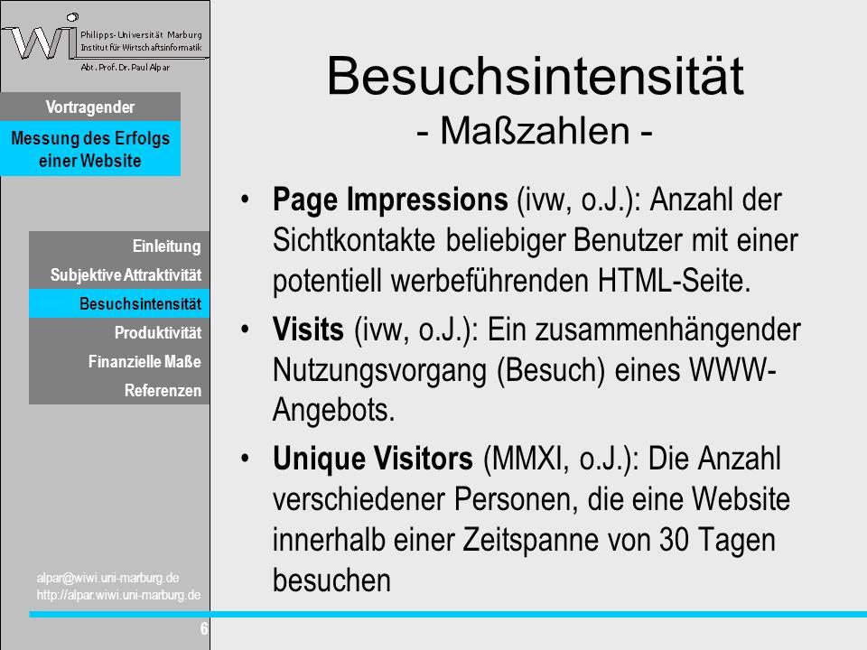 Vortragender Messung des Erfolgs einer Website Subjektive Attraktivität Besuchsintensität Produktivität Finanzielle Maße alpar@wiwi.uni-marburg.de http://alpar.wiwi.uni-marburg.de 6 Einleitung Referenzen Besuchsintensität - Maßzahlen - Page Impressions (ivw, o.J.): Anzahl der Sichtkontakte beliebiger Benutzer mit einer potentiell werbeführenden HTML-Seite.