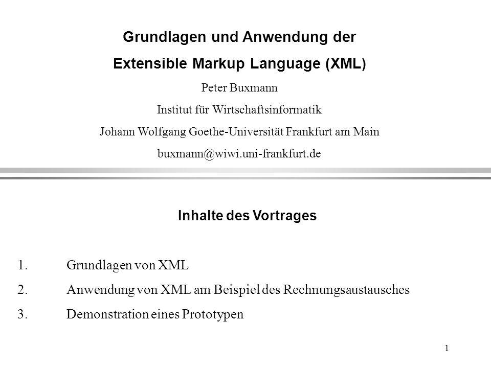 1 Grundlagen und Anwendung der Extensible Markup Language (XML ) Peter Buxmann Institut für Wirtschaftsinformatik Johann Wolfgang Goethe-Universität Frankfurt am Main buxmann@wiwi.uni-frankfurt.de Inhalte des Vortrages 1.Grundlagen von XML 2.Anwendung von XML am Beispiel des Rechnungsaustausches 3.Demonstration eines Prototypen