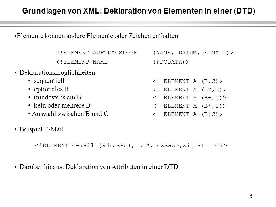 6 Grundlagen von XML: Deklaration von Elementen in einer (DTD) Elemente können andere Elemente oder Zeichen enthalten Deklarationsmöglichkeiten sequentiell optionales B mindestens ein B kein oder mehrere B Auswahl zwischen B und C Beispiel E-Mail Darüber hinaus: Deklaration von Attributen in einer DTD