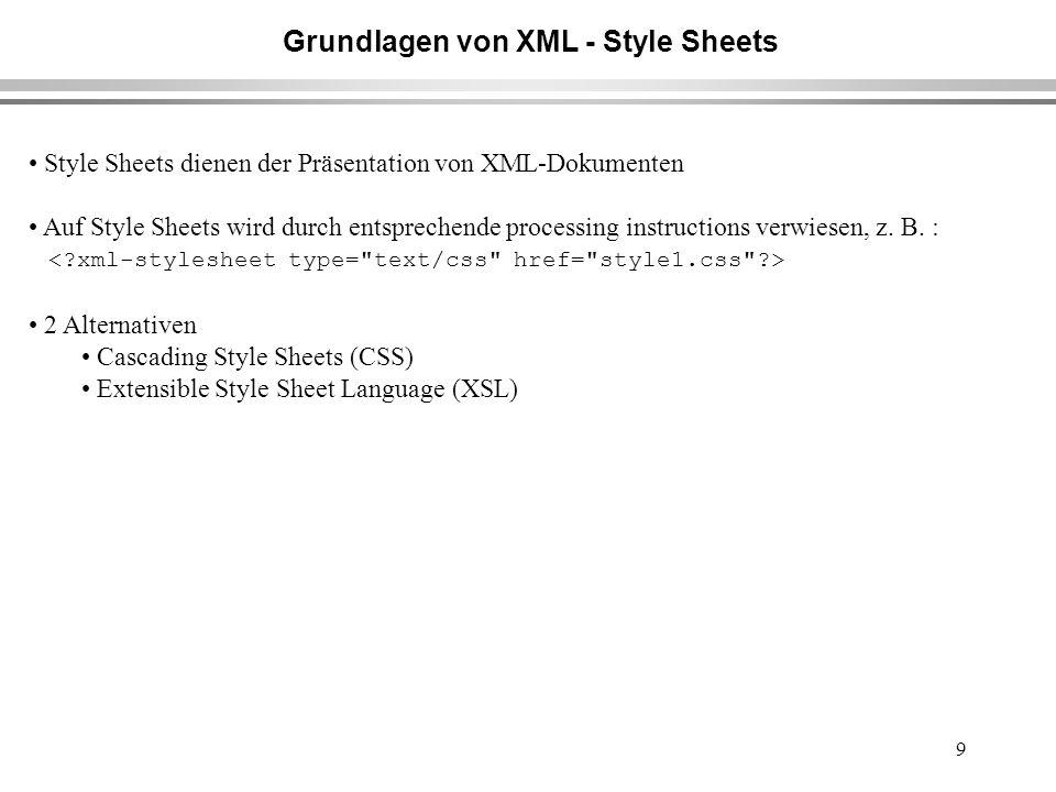 9 Grundlagen von XML - Style Sheets Style Sheets dienen der Präsentation von XML-Dokumenten Auf Style Sheets wird durch entsprechende processing instructions verwiesen, z.