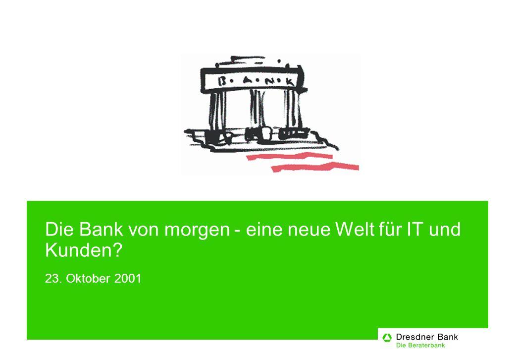 Die Bank von morgen - eine neue Welt für IT und Kunden 23. Oktober 2001