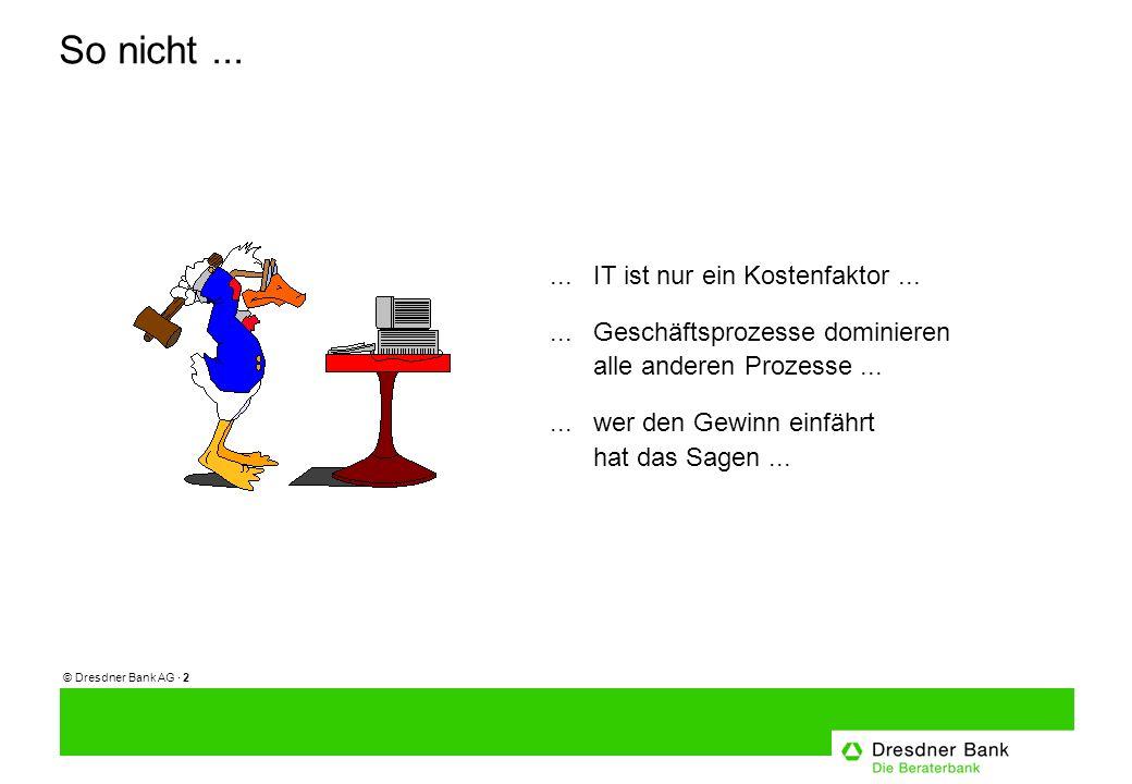 © Dresdner Bank AG · 2 So nicht...... IT ist nur ein Kostenfaktor......