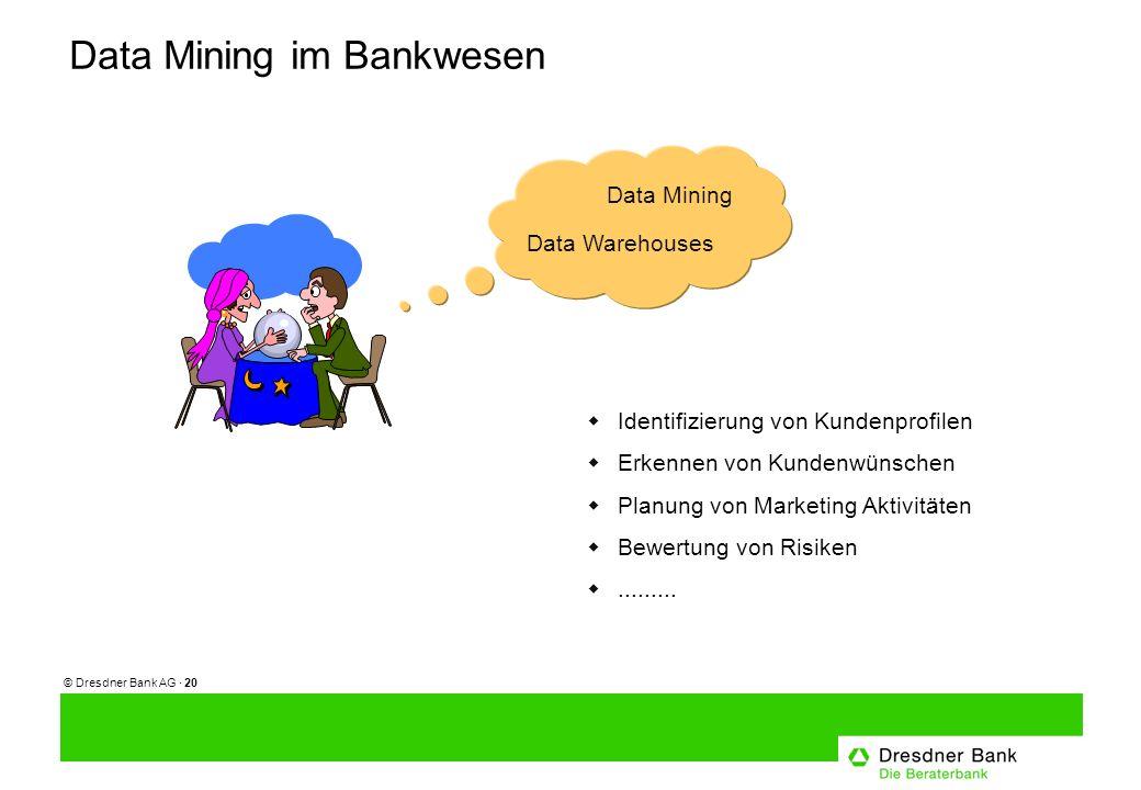 © Dresdner Bank AG · 20 Data Mining im Bankwesen Data Mining Data Warehouses Identifizierung von Kundenprofilen Erkennen von Kundenwünschen Planung von Marketing Aktivitäten Bewertung von Risiken.........