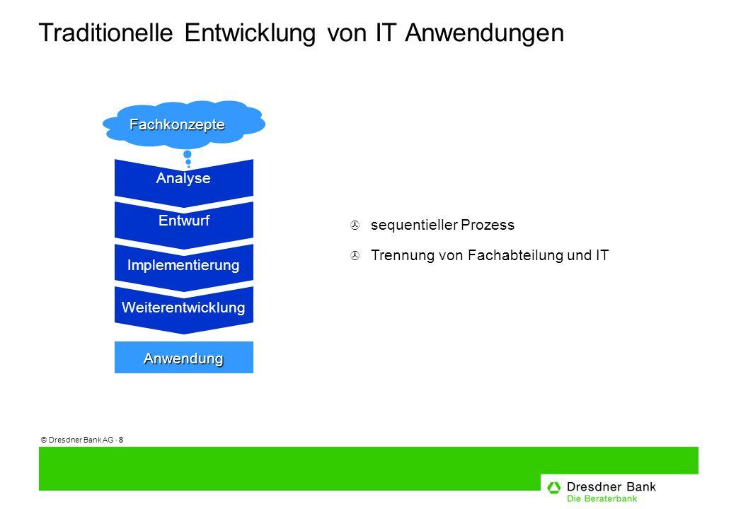 © Dresdner Bank AG · 8 Traditionelle Entwicklung von IT Anwendungen > sequentieller Prozess > Trennung von Fachabteilung und IT Fachkonzepte Analyse Anwendung Entwurf Implementierung Weiterentwicklung