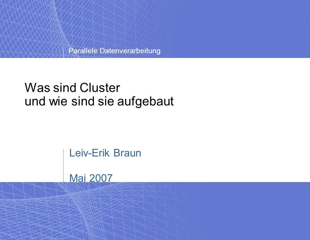 Parallele Datenverarbeitung Was sind Cluster und wie sind sie aufgebaut - Leiv Braun - Mai 2007 Warum sind Cluster so beliebt.