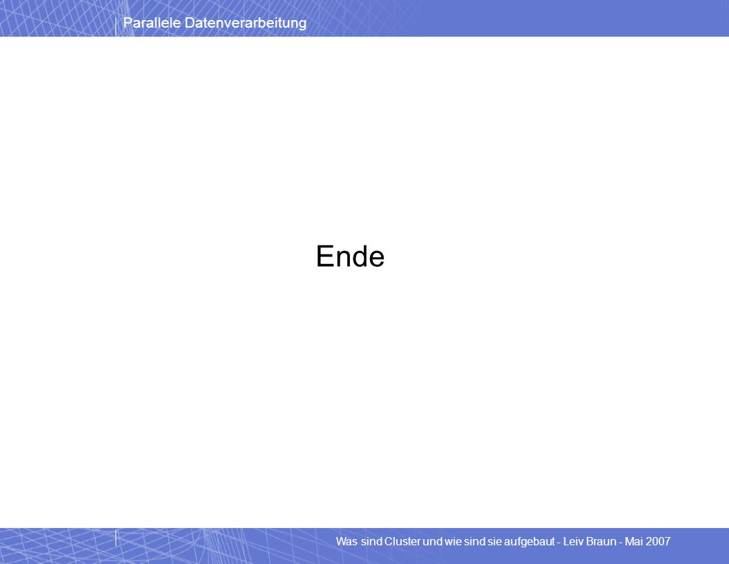 Parallele Datenverarbeitung Was sind Cluster und wie sind sie aufgebaut - Leiv Braun - Mai 2007 Ende