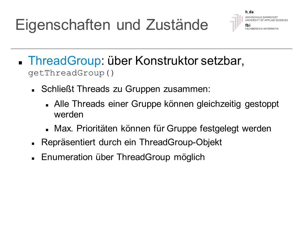 Eigenschaften und Zustände ThreadGroup: über Konstruktor setzbar, getThreadGroup() Schließt Threads zu Gruppen zusammen: Alle Threads einer Gruppe kön
