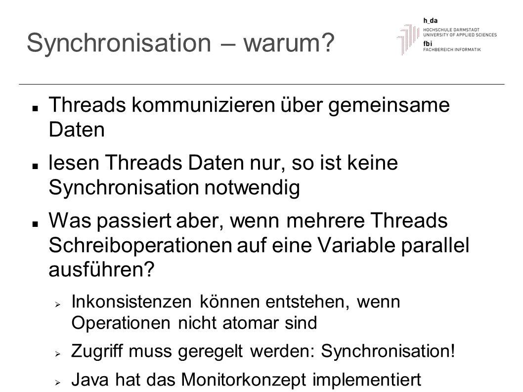 Synchronisation – warum? Threads kommunizieren über gemeinsame Daten lesen Threads Daten nur, so ist keine Synchronisation notwendig Was passiert aber