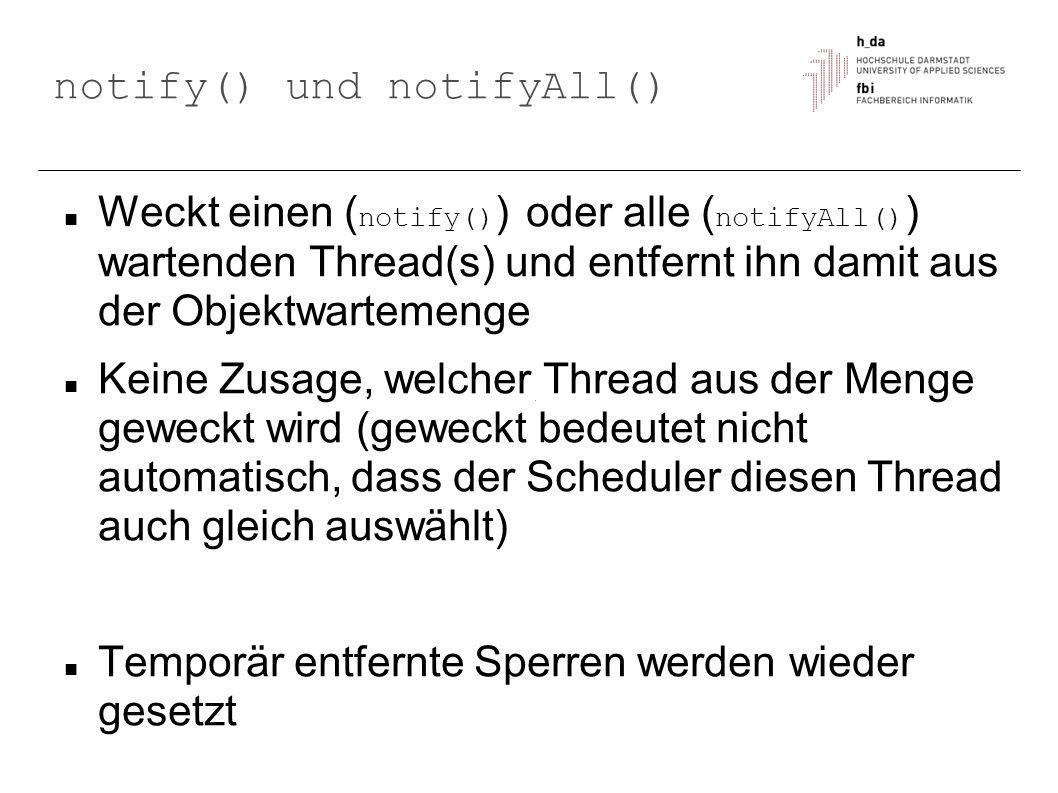 notify() und notifyAll() Weckt einen ( notify() ) oder alle ( notifyAll() ) wartenden Thread(s) und entfernt ihn damit aus der Objektwartemenge Keine