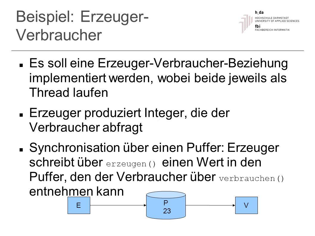 Beispiel: Erzeuger- Verbraucher Es soll eine Erzeuger-Verbraucher-Beziehung implementiert werden, wobei beide jeweils als Thread laufen Erzeuger produ
