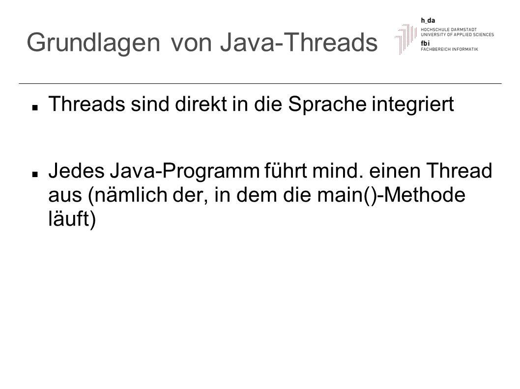 Abbruch von Threads Thread terminiert, wenn run() beendet ist (return) oder ein Fehler (RuntimeException) auftritt der Aufruf der Instanzmethode interrupt() erwirkt das Setzen eines Statusflags und bittet damit einen Thread zur Aufgabe mit der Methode isInterrupted() wird das Statusflag abgefragt (liefert boolean-Wert) und es kann entsprechend reagiert (abgebrochen) werden