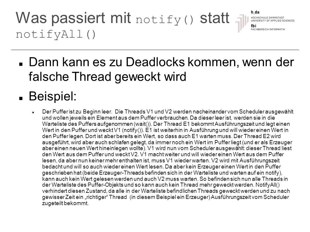 Was passiert mit notify() statt notifyAll() Dann kann es zu Deadlocks kommen, wenn der falsche Thread geweckt wird Beispiel: Der Puffer ist zu Beginn