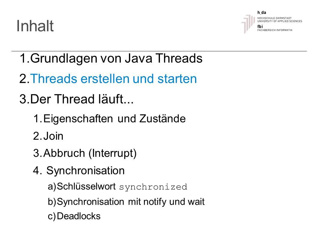 Inhalt 1. Grundlagen von Java Threads 2. Threads erstellen und starten 3. Der Thread läuft... 1. Eigenschaften und Zustände 2. Join 3. Abbruch (Interr