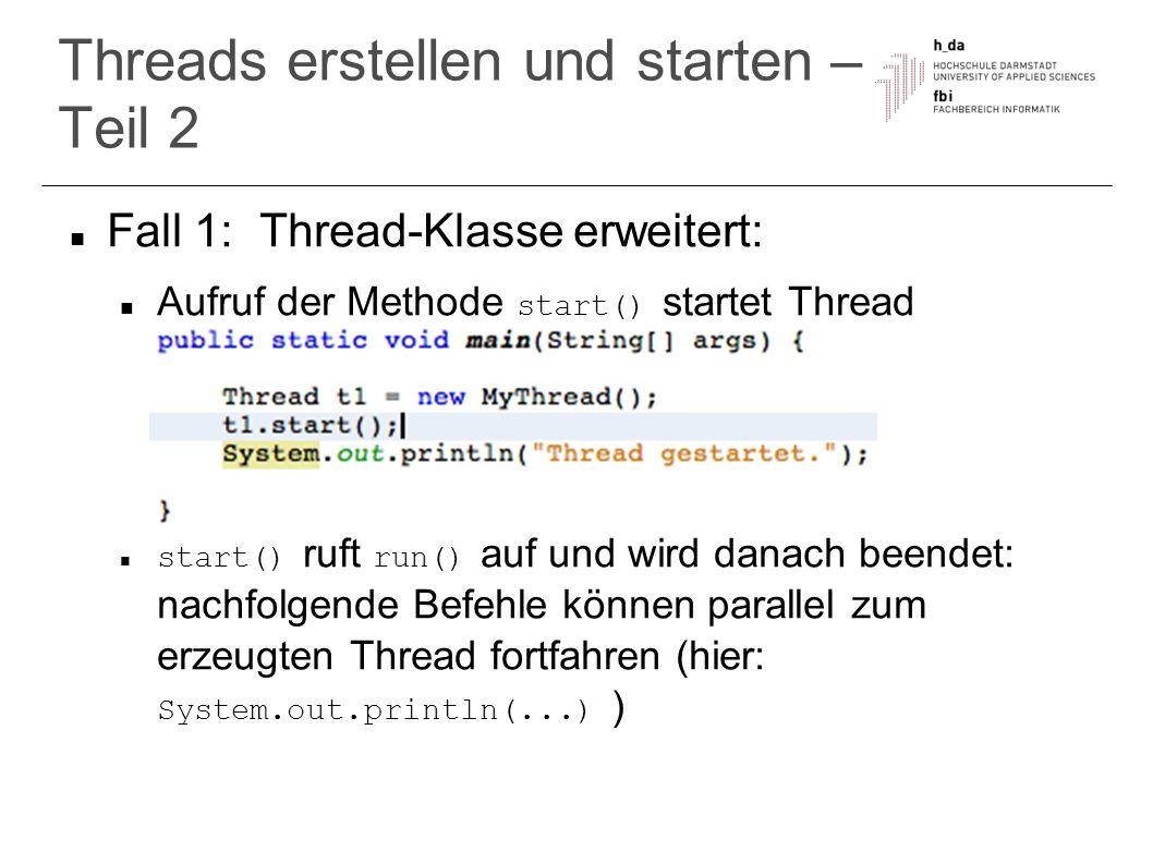 Threads erstellen und starten – Teil 3 Fall 2: Implementierung von Runnable- Interface Binden des Runnable-Objekts an Thread über Konstruktor danach wie bei Fall 1 Vorteil Schnittstellen-Implementierung: flexibel es kann noch geerbt werden