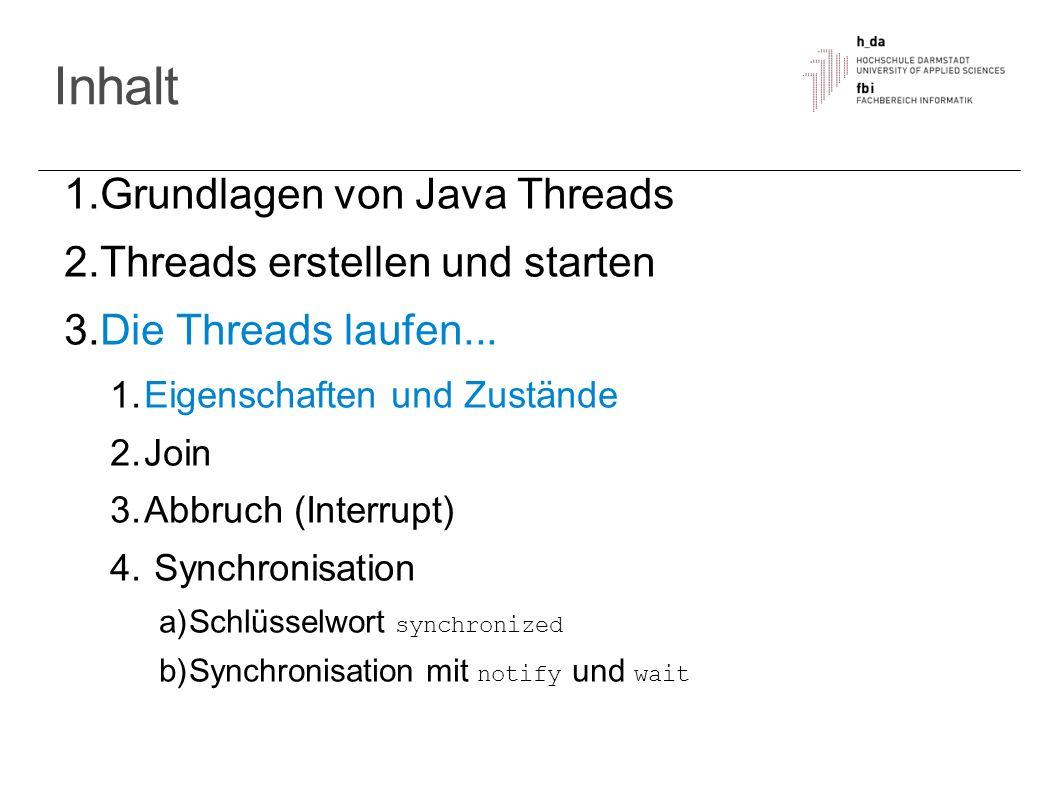 Inhalt 1. Grundlagen von Java Threads 2. Threads erstellen und starten 3. Die Threads laufen... 1. Eigenschaften und Zustände 2. Join 3. Abbruch (Inte