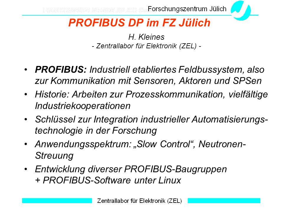 PROFIBUS DP im FZ Jülich H. Kleines - Zentrallabor für Elektronik (ZEL) - PROFIBUS: Industriell etabliertes Feldbussystem, also zur Kommunikation mit
