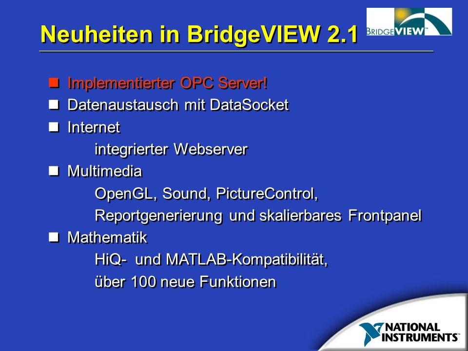 Neuheiten in BridgeVIEW 2.1 Implementierter OPC Server! Datenaustausch mit DataSocket Internet integrierter Webserver Multimedia OpenGL, Sound, Pictur