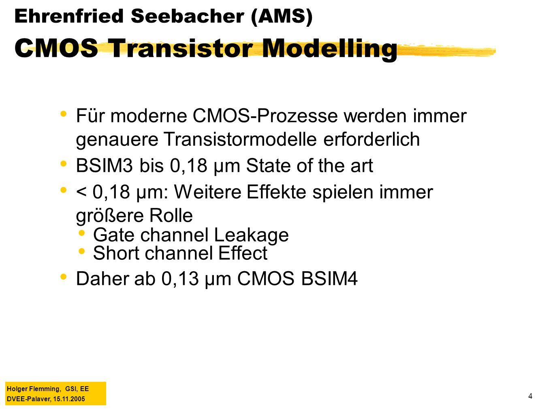 Holger Flemming, GSI, EE DVEE-Palaver, 15.11.2005 4 Ehrenfried Seebacher (AMS) CMOS Transistor Modelling Für moderne CMOS-Prozesse werden immer genauere Transistormodelle erforderlich BSIM3 bis 0,18 µm State of the art < 0,18 µm: Weitere Effekte spielen immer größere Rolle Gate channel Leakage Short channel Effect Daher ab 0,13 µm CMOS BSIM4