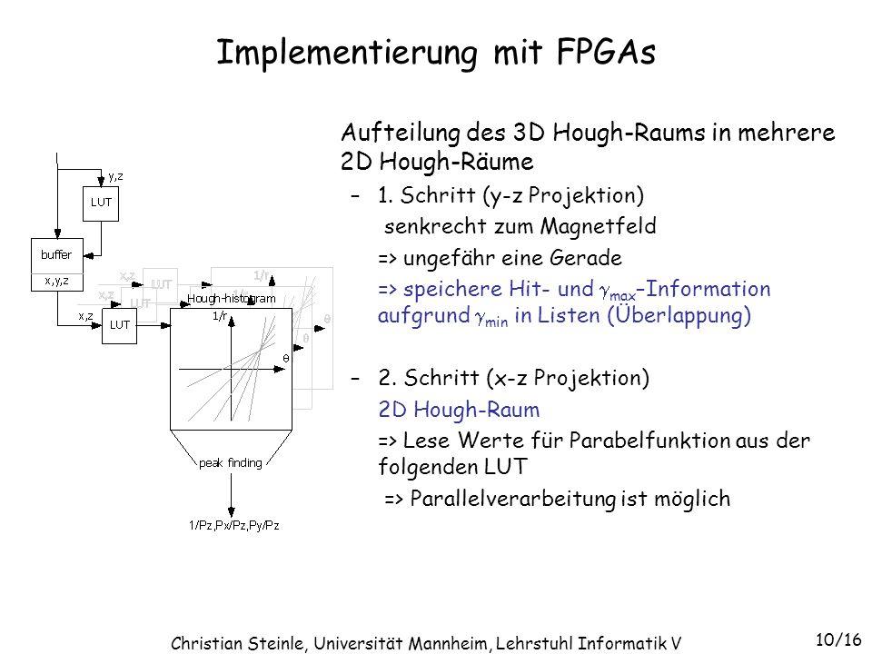 Implementierung mit FPGAs Mögliche Implementierung des 2D Hough-Raums mit FPGAs und LUTs Input: Daten -> LUT -> Hough-Kurve –input: 20 Bits (x: 17, z:3) –systolische Verarbeitung => mit wenigen Bits kodierte Kurve –output: für 30 x 95 Zellen => start: 7 Bits, 1 Bit/Zeile => 7 + 29 = 36 Bits FPGA Resourcen Logikzellen für Hough-Raum 25,000 – 30,000 Logikzellen für Peakfinding 5,000 Logikzellen für LUT Zugriffe 5,000 externer Speicher 2x(1M x 18) Bits 11/16 Christian Steinle, Universität Mannheim, Lehrstuhl Informatik V