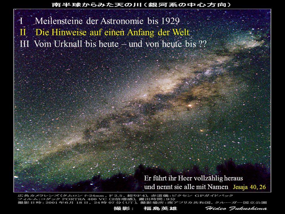 I Meilensteine der Astronomie bis 1929 II Die Hinweise auf einen Anfang der Welt III Vom Urknall bis heute – und von heute bis ?? Er führt ihr Heer vo
