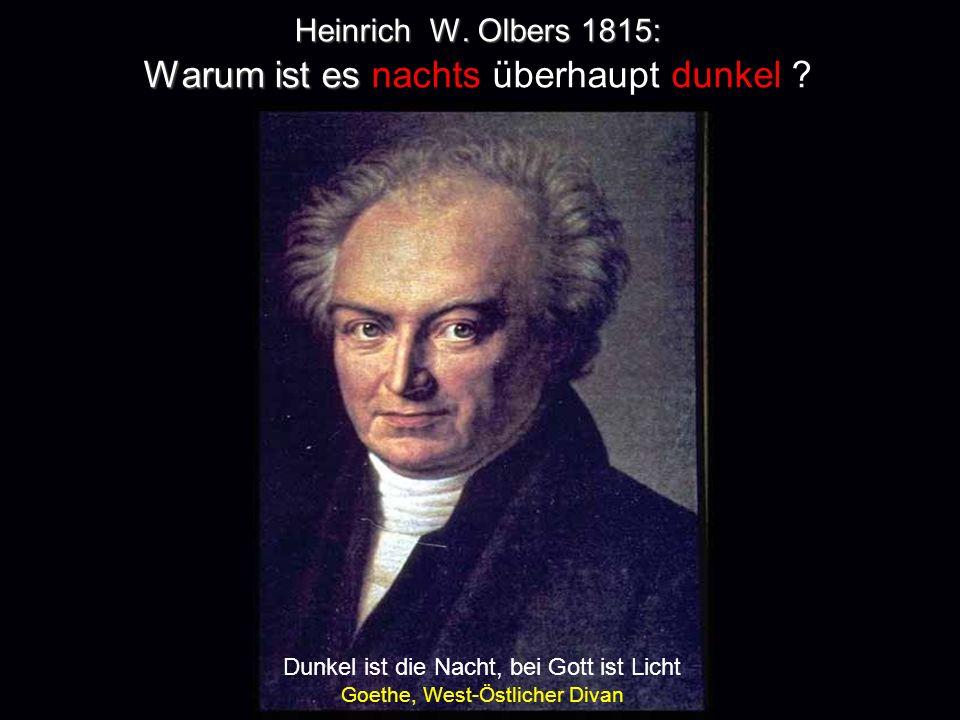 Heinrich W. Olbers 1815: Warum ist es Heinrich W. Olbers 1815: Warum ist es nachts überhaupt dunkel ? Dunkel ist die Nacht, bei Gott ist Licht Goethe,