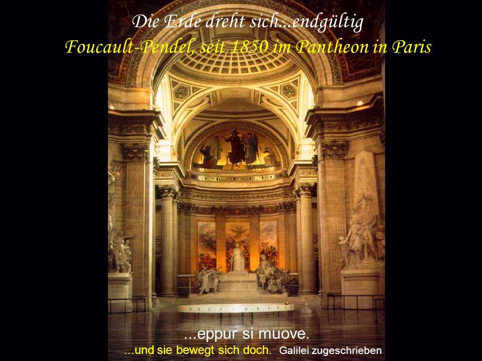 ...eppur si muove....und sie bewegt sich doch. Galilei zugeschrieben Die Erde dreht sich...endgültig Foucault-Pendel, seit 1850 im Pantheon in Paris