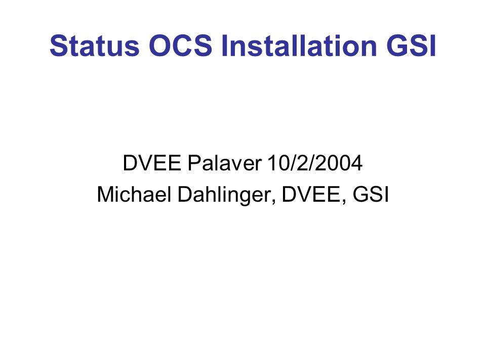 Status OCS Installation GSI DVEE Palaver 10/2/2004 Michael Dahlinger, DVEE, GSI