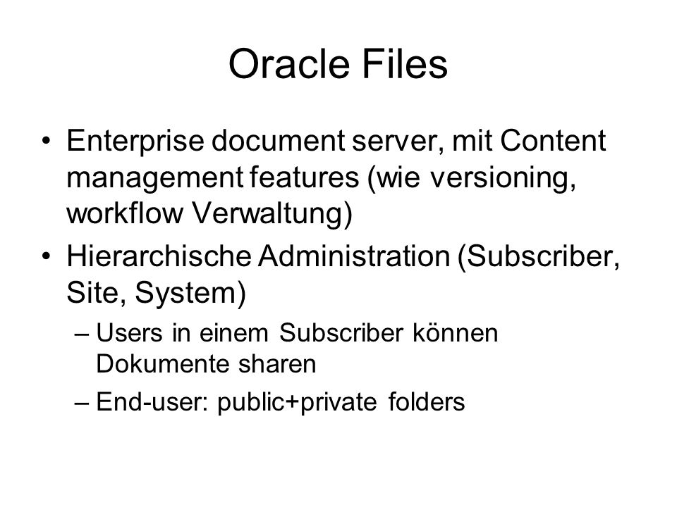 Oracle Files Enterprise document server, mit Content management features (wie versioning, workflow Verwaltung) Hierarchische Administration (Subscriber, Site, System) –Users in einem Subscriber können Dokumente sharen –End-user: public+private folders