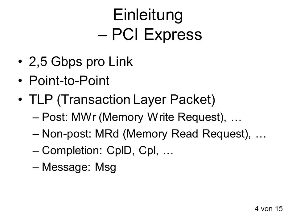 Einleitung – PCI Express 2,5 Gbps pro Link Point-to-Point TLP (Transaction Layer Packet) –Post: MWr (Memory Write Request), … –Non-post: MRd (Memory R