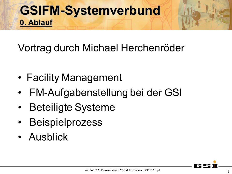 mh040811 Präsentation CAFM IT-Palaver 230811.ppt 1 GSIFM-Systemverbund 0. Ablauf Vortrag durch Michael Herchenröder Facility Management FM-Aufgabenste