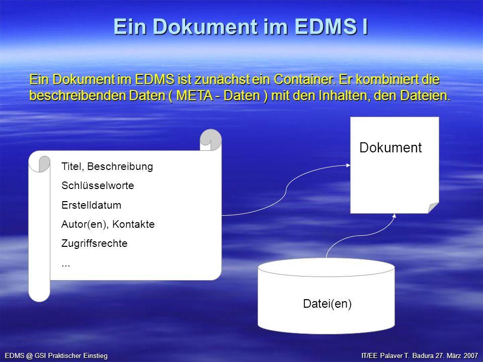 Ein Dokument im EDMS I EDMS @ GSI Praktischer Einstieg IT/EE Palaver T. Badura 27. März 2007 Ein Dokument im EDMS ist zunächst ein Container. Er kombi