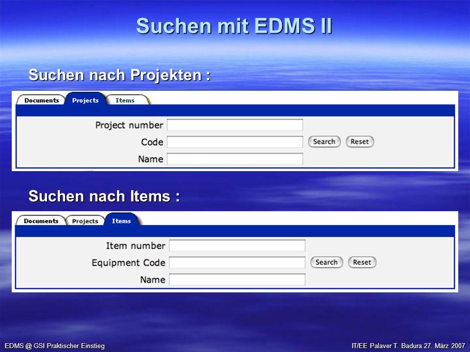 Suchen mit EDMS II EDMS @ GSI Praktischer Einstieg Suchen nach Projekten : Suchen nach Items : IT/EE Palaver T. Badura 27. März 2007