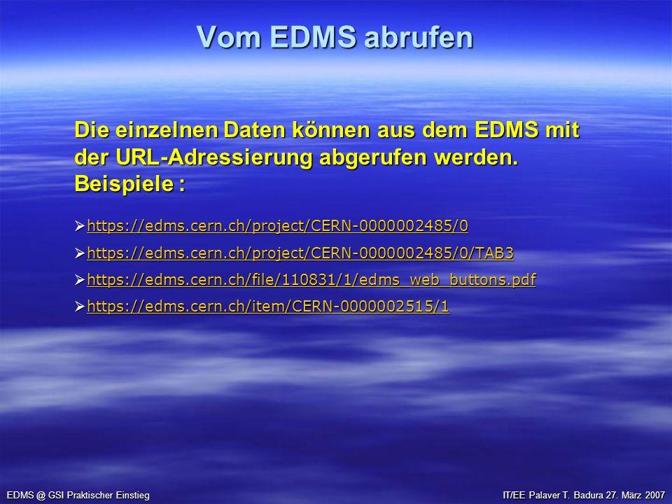 Vom EDMS abrufen EDMS @ GSI Praktischer Einstieg IT/EE Palaver T. Badura 27. März 2007 Die einzelnen Daten können aus dem EDMS mit der URL-Adressierun
