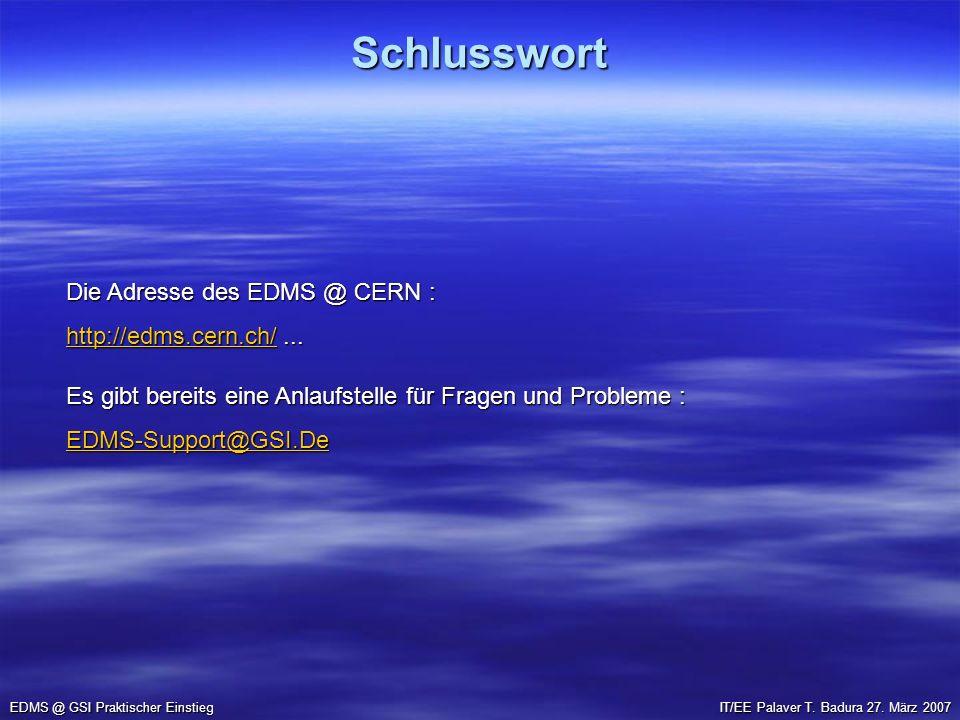 Schlusswort EDMS @ GSI Praktischer Einstieg IT/EE Palaver T. Badura 27. März 2007 Die Adresse des EDMS @ CERN : http://edms.cern.ch/http://edms.cern.c