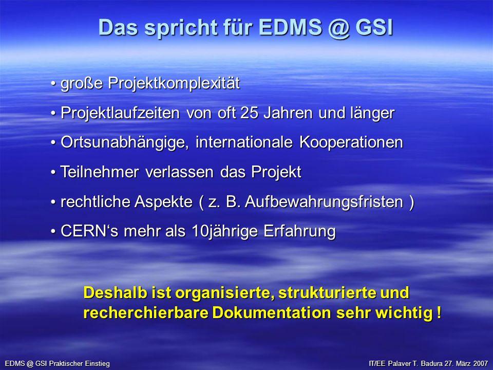 Das spricht für EDMS @ GSI EDMS @ GSI Praktischer Einstieg große Projektkomplexität große Projektkomplexität Projektlaufzeiten von oft 25 Jahren und l
