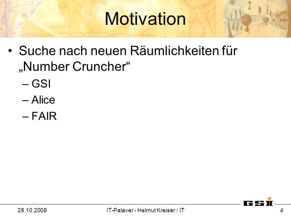 Motivation Suche nach neuen Räumlichkeiten für Number Cruncher –GSI –Alice –FAIR 28.10.2008IT-Palaver - Helmut Kreiser / IT 4