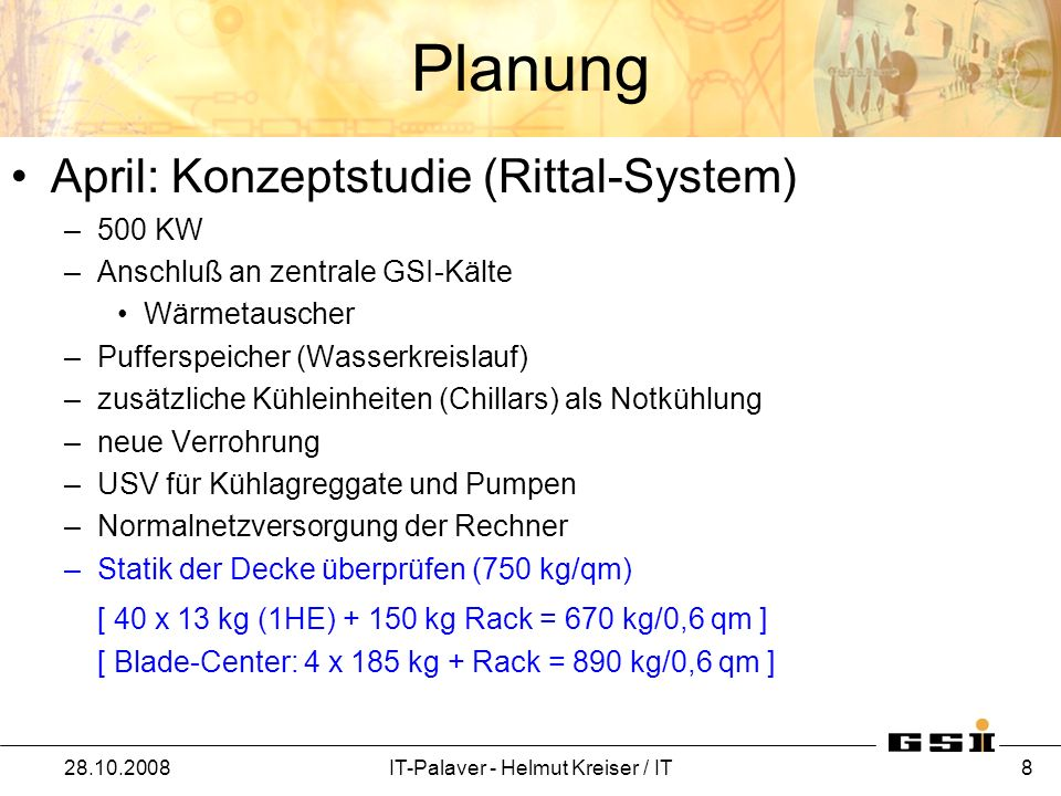 Planung April: Konzeptstudie (Rittal-System) –500 KW –Anschluß an zentrale GSI-Kälte Wärmetauscher –Pufferspeicher (Wasserkreislauf) –zusätzliche Kühl