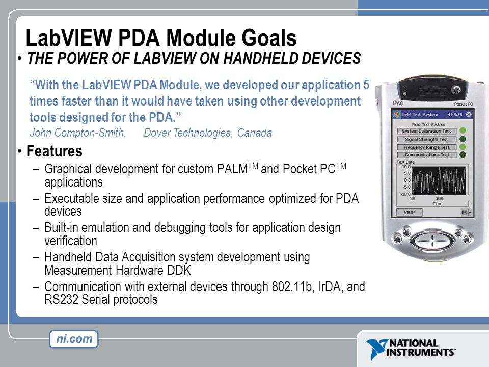 LabVIEW PDA Module Goals THE POWER OF LABVIEW ON HANDHELD DEVICES Features –Graphical development for custom PALM TM and Pocket PC TM applications –Ex