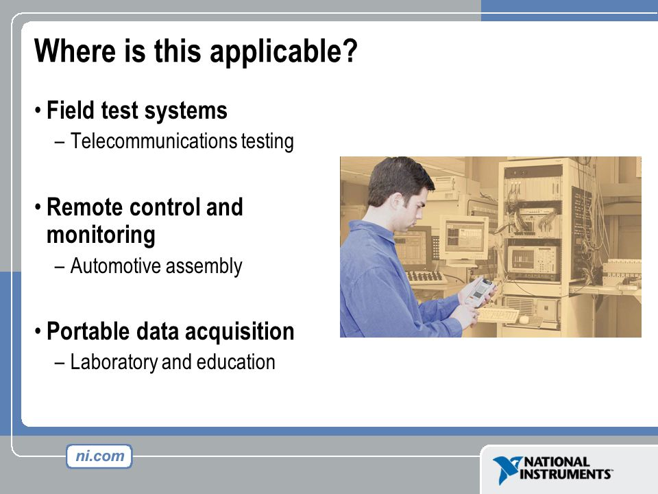 Where is this applicable? Field test systems –Telecommunications testing Remote control and monitoring –Automotive assembly Portable data acquisition