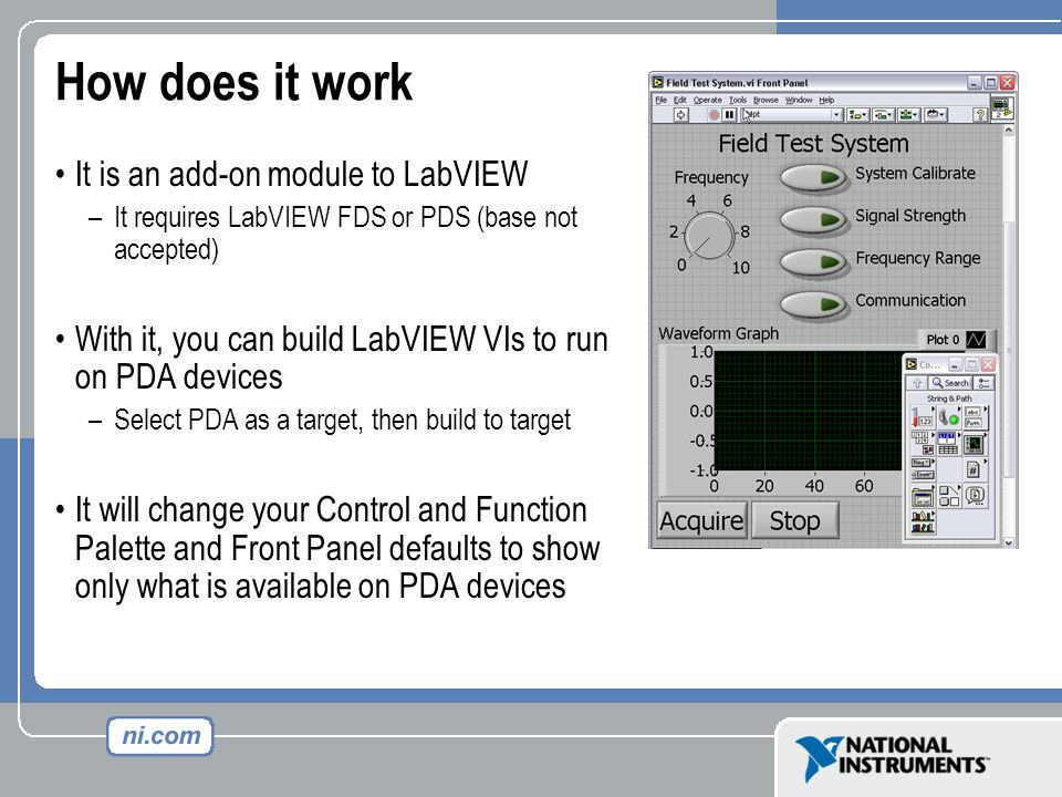How does it work It is an add-on module to LabVIEW –It requires LabVIEW FDS or PDS (base not accepted) With it, you can build LabVIEW VIs to run on PD